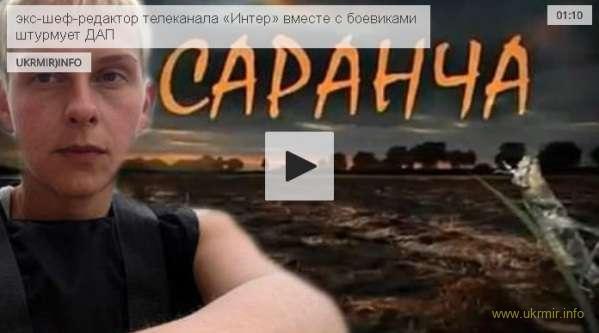 Видео, на котором экс-шеф-редактор телеканала «Интер» вместе с боевиками штурмует ДАП
